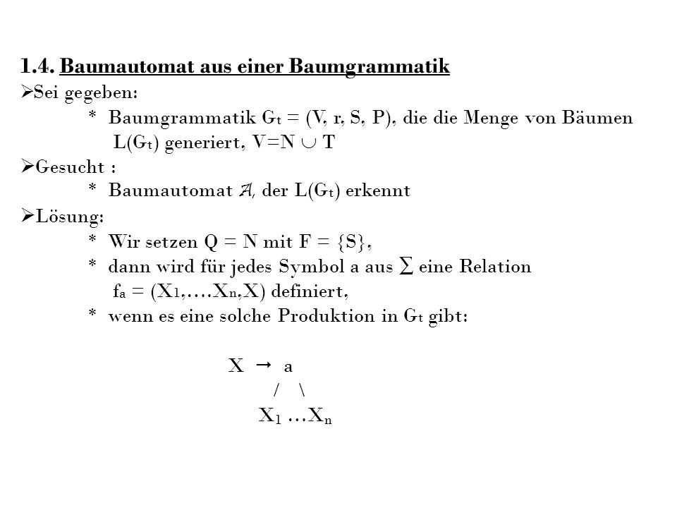 1.4. Baumautomat aus einer Baumgrammatik Sei gegeben: * Baumgrammatik G t = (V, r, S, P), die die Menge von Bäumen L(G t ) generiert, V=N T Gesucht :
