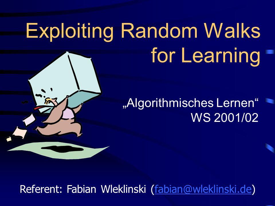 Exploiting Random Walks for Learning Algorithmisches Lernen WS 2001/02 Referent: Fabian Wleklinski (fabian@wleklinski.de)fabian@wleklinski.de
