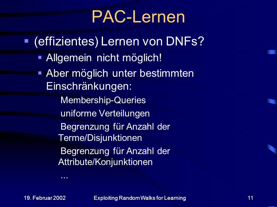 19.Februar 2002Exploiting Random Walks for Learning11 PAC-Lernen (effizientes) Lernen von DNFs.