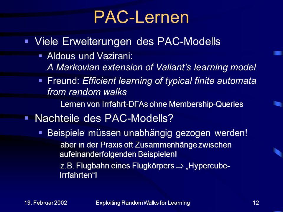 19. Februar 2002Exploiting Random Walks for Learning12 PAC-Lernen Viele Erweiterungen des PAC-Modells Aldous und Vazirani: A Markovian extension of Va