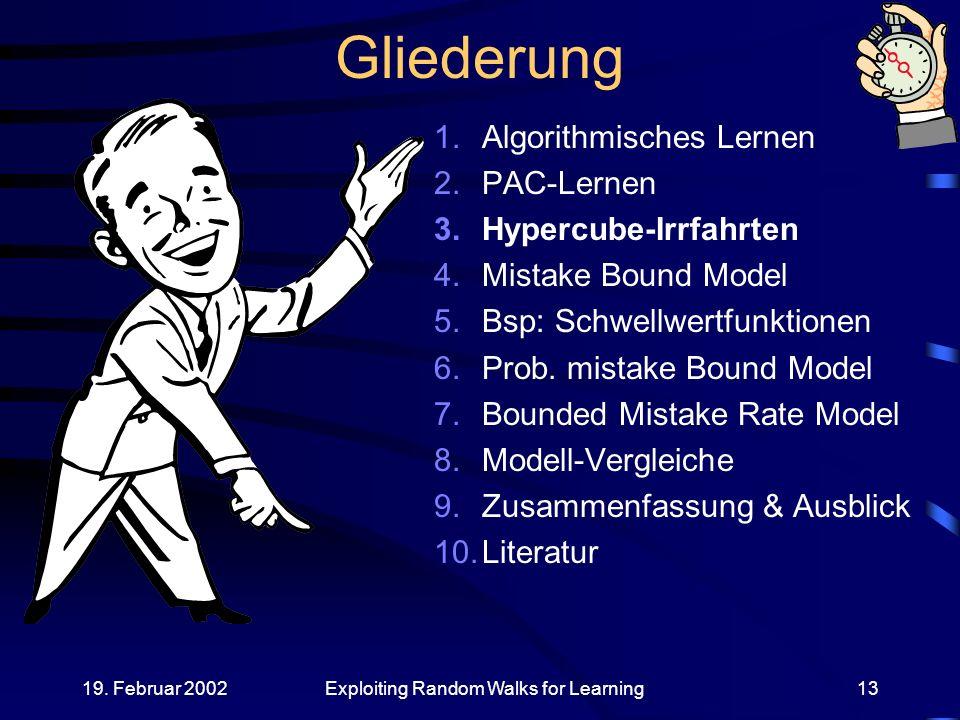 19. Februar 2002Exploiting Random Walks for Learning13 Gliederung 1.Algorithmisches Lernen 2.PAC-Lernen 3.Hypercube-Irrfahrten 4.Mistake Bound Model 5