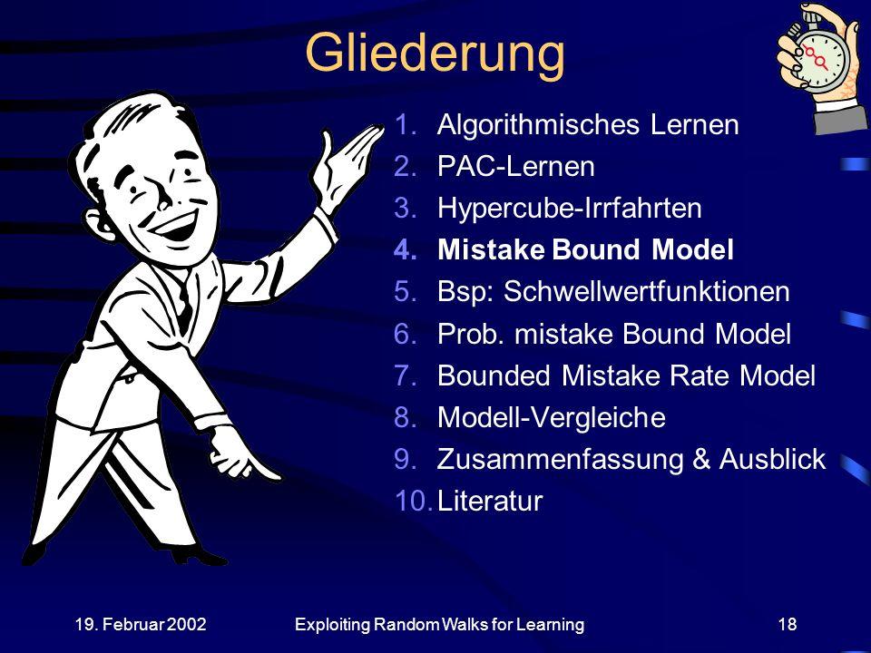 19. Februar 2002Exploiting Random Walks for Learning18 Gliederung 1.Algorithmisches Lernen 2.PAC-Lernen 3.Hypercube-Irrfahrten 4.Mistake Bound Model 5