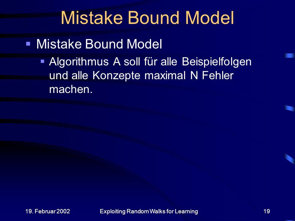 19. Februar 2002Exploiting Random Walks for Learning19 Mistake Bound Model Algorithmus A soll für alle Beispielfolgen und alle Konzepte maximal N Fehl