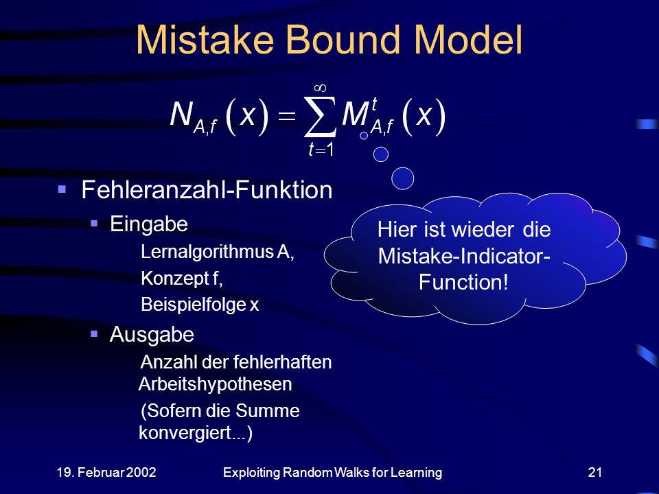 19. Februar 2002Exploiting Random Walks for Learning21 Mistake Bound Model Fehleranzahl-Funktion Eingabe Lernalgorithmus A, Konzept f, Beispielfolge x