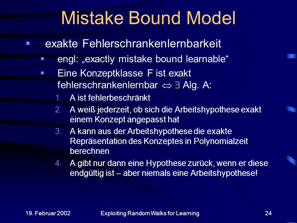 19. Februar 2002Exploiting Random Walks for Learning24 Mistake Bound Model exakte Fehlerschrankenlernbarkeit engl: exactly mistake bound learnable Ein