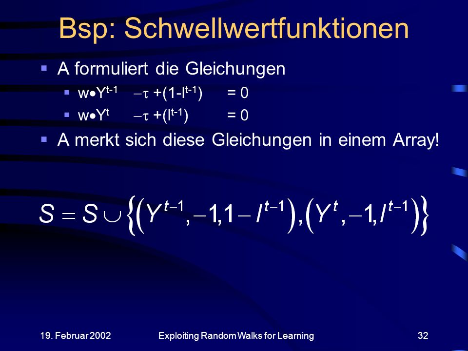 19. Februar 2002Exploiting Random Walks for Learning32 Bsp: Schwellwertfunktionen A formuliert die Gleichungen w Y t-1 +(1-l t-1 )= 0 w Y t +(l t-1 )=