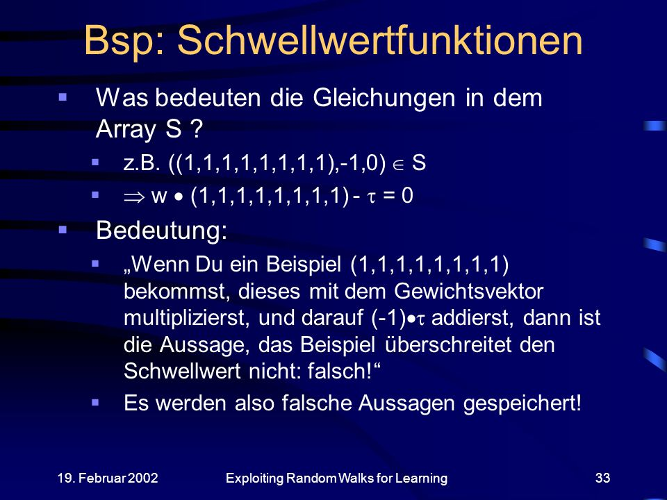 19. Februar 2002Exploiting Random Walks for Learning33 Bsp: Schwellwertfunktionen Was bedeuten die Gleichungen in dem Array S ? z.B. ((1,1,1,1,1,1,1,1