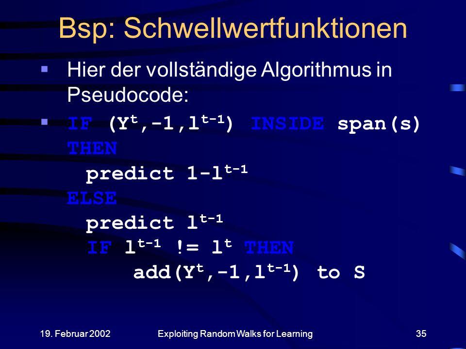 19. Februar 2002Exploiting Random Walks for Learning35 Bsp: Schwellwertfunktionen Hier der vollständige Algorithmus in Pseudocode: IF (Y t,-1,l t-1 )