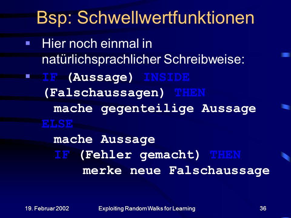 19. Februar 2002Exploiting Random Walks for Learning36 Bsp: Schwellwertfunktionen Hier noch einmal in natürlichsprachlicher Schreibweise: IF (Aussage)