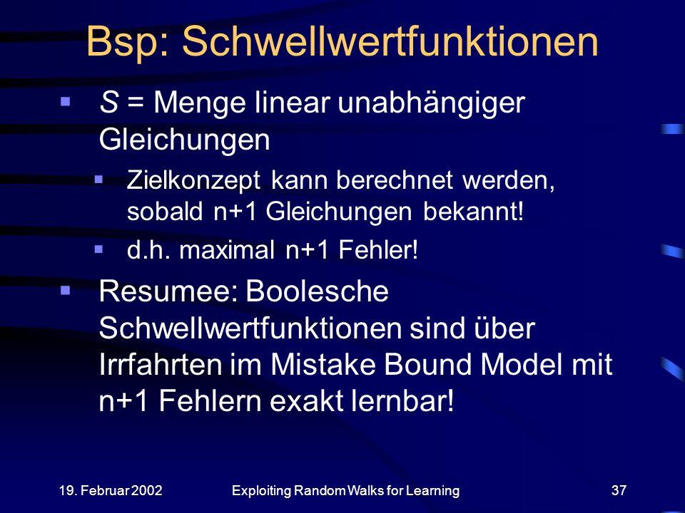19. Februar 2002Exploiting Random Walks for Learning37 Bsp: Schwellwertfunktionen S = Menge linear unabhängiger Gleichungen Zielkonzept kann berechnet