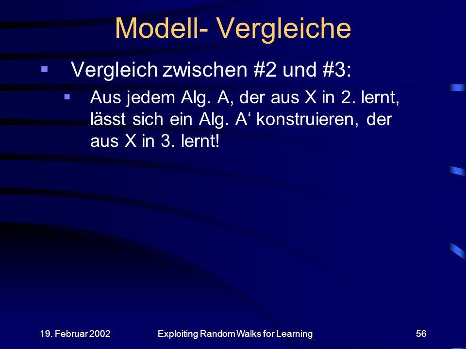 19. Februar 2002Exploiting Random Walks for Learning56 Modell- Vergleiche Vergleich zwischen #2 und #3: Aus jedem Alg. A, der aus X in 2. lernt, lässt