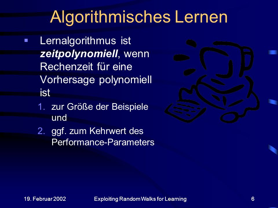 19. Februar 2002Exploiting Random Walks for Learning6 Algorithmisches Lernen Lernalgorithmus ist zeitpolynomiell, wenn Rechenzeit für eine Vorhersage
