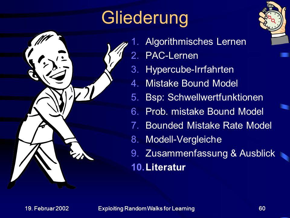 19. Februar 2002Exploiting Random Walks for Learning60 Gliederung 1.Algorithmisches Lernen 2.PAC-Lernen 3.Hypercube-Irrfahrten 4.Mistake Bound Model 5