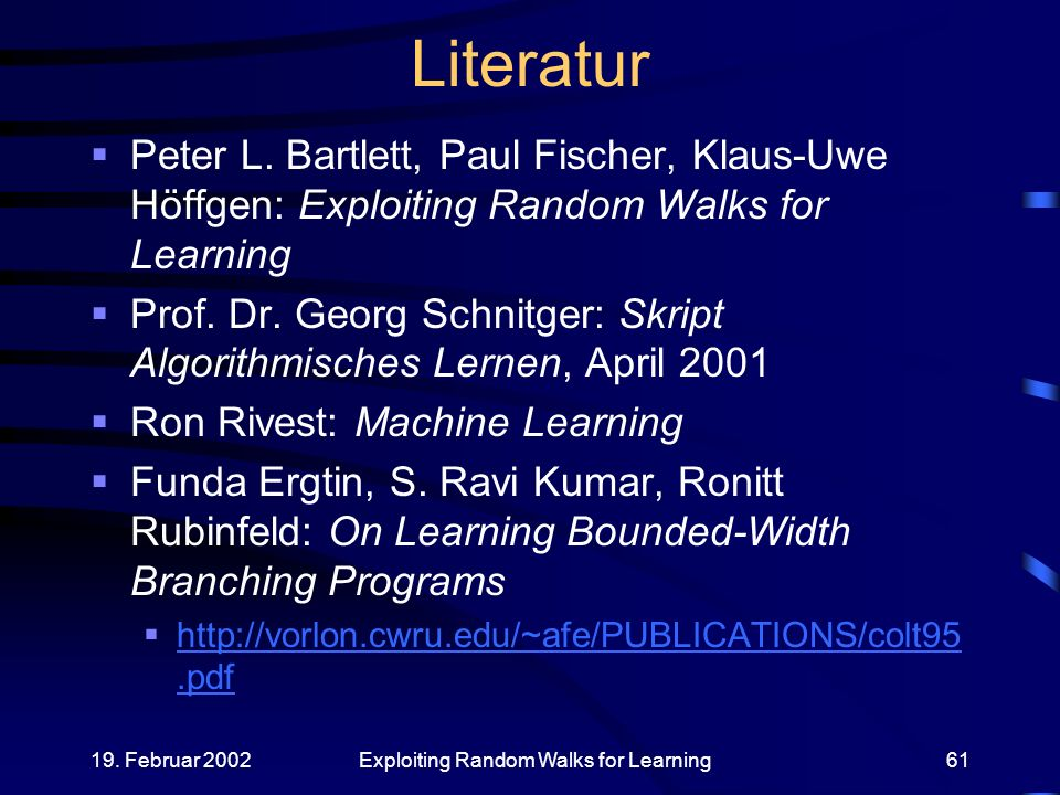 19. Februar 2002Exploiting Random Walks for Learning61 Literatur Peter L. Bartlett, Paul Fischer, Klaus-Uwe Höffgen: Exploiting Random Walks for Learn