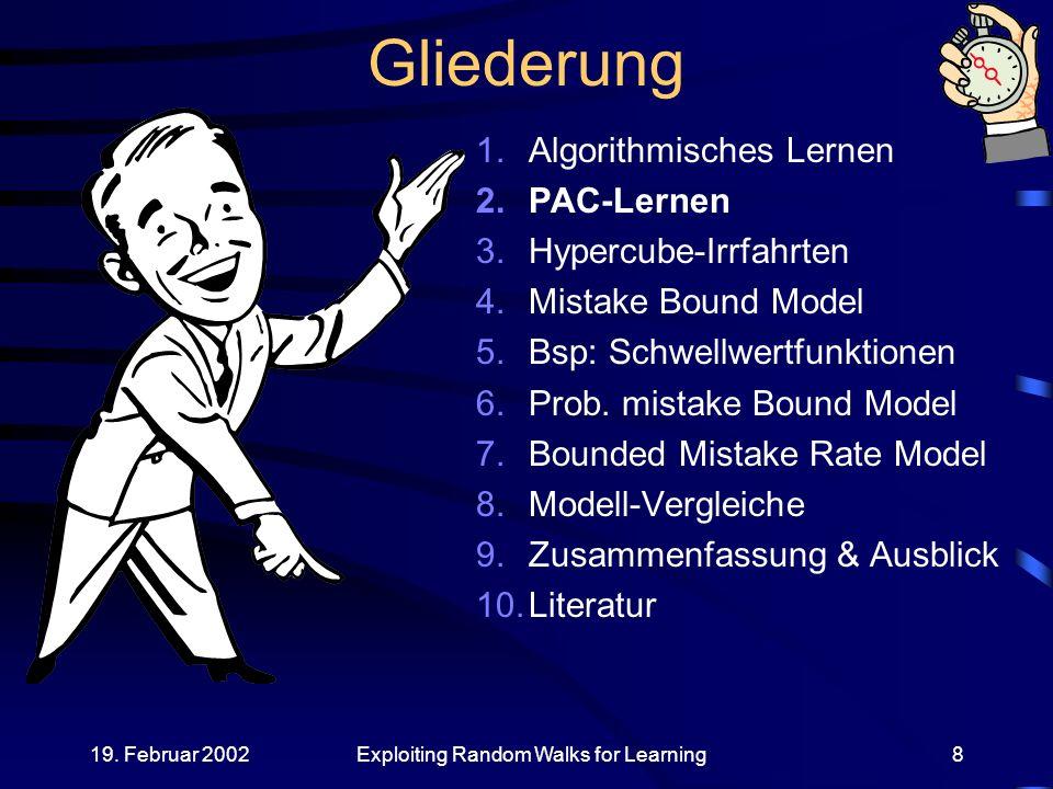 19. Februar 2002Exploiting Random Walks for Learning8 Gliederung 1.Algorithmisches Lernen 2.PAC-Lernen 3.Hypercube-Irrfahrten 4.Mistake Bound Model 5.