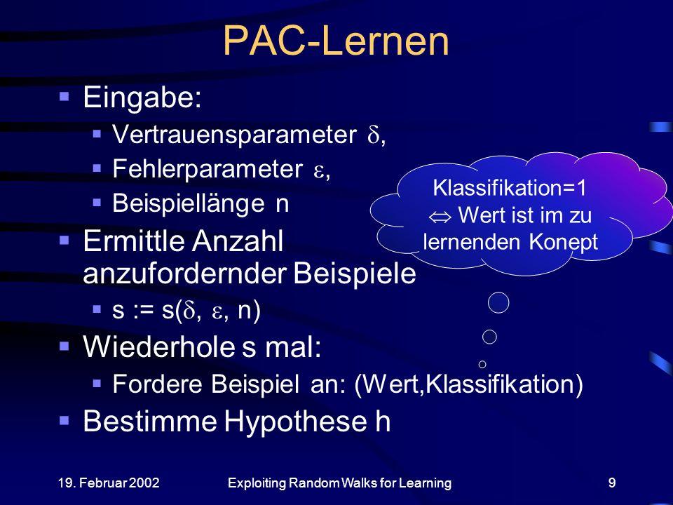 19. Februar 2002Exploiting Random Walks for Learning9 PAC-Lernen Eingabe: Vertrauensparameter, Fehlerparameter, Beispiellänge n Ermittle Anzahl anzufo