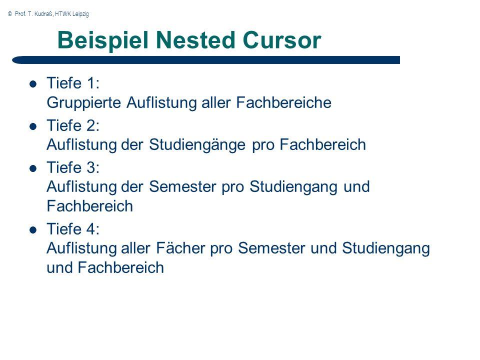 © Prof. T. Kudraß, HTWK Leipzig Beispiel Nested Cursor Tiefe 1: Gruppierte Auflistung aller Fachbereiche Tiefe 2: Auflistung der Studiengänge pro Fach