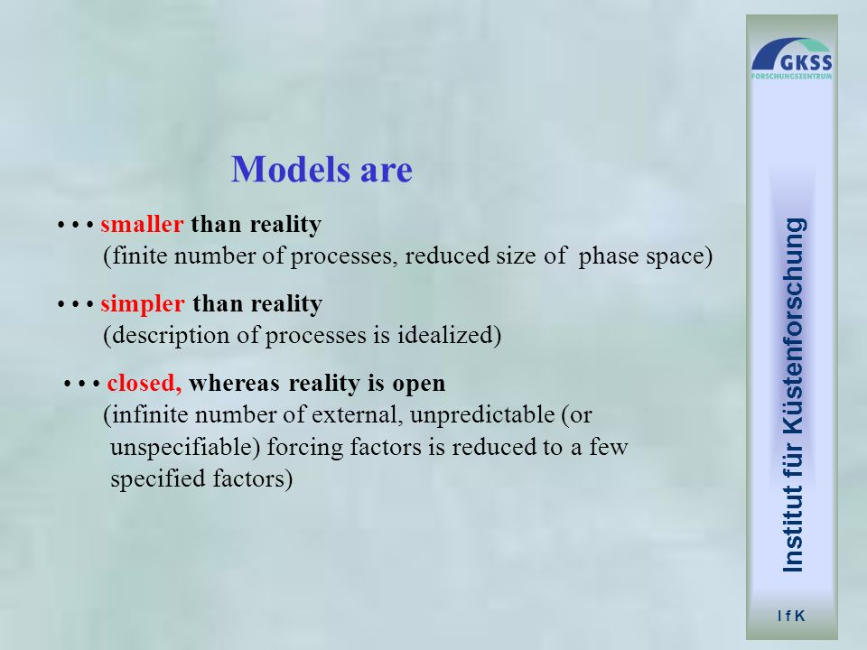Institut für Küstenforschung I f K Models are smaller than reality (finite number of processes, reduced size of phase space) simpler than reality (des