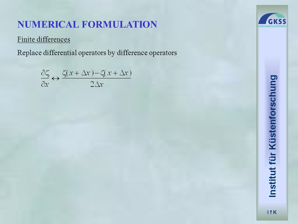Institut für Küstenforschung I f K APPLICATION replicate hydraulical model derive numerical values in high spatial and temporal resolution no problem to measure state variables examine sensitivity to boundary conditions formulation of parameterizations relevance of processes Example: Coriolis force