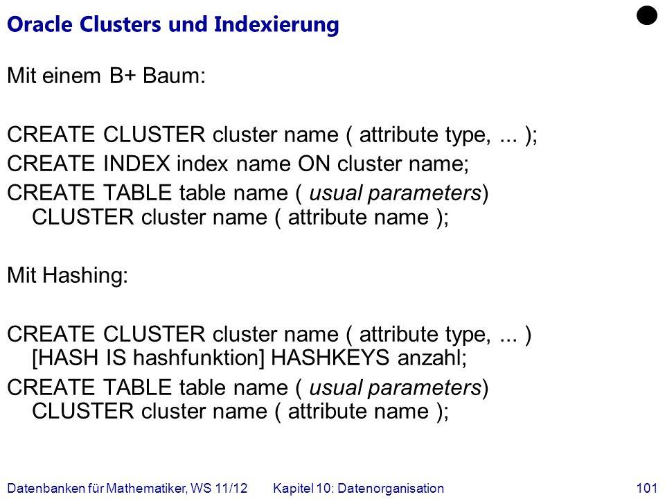 Datenbanken für Mathematiker, WS 11/12Kapitel 10: Datenorganisation101 Oracle Clusters und Indexierung Mit einem B+ Baum: CREATE CLUSTER cluster name ( attribute type,...