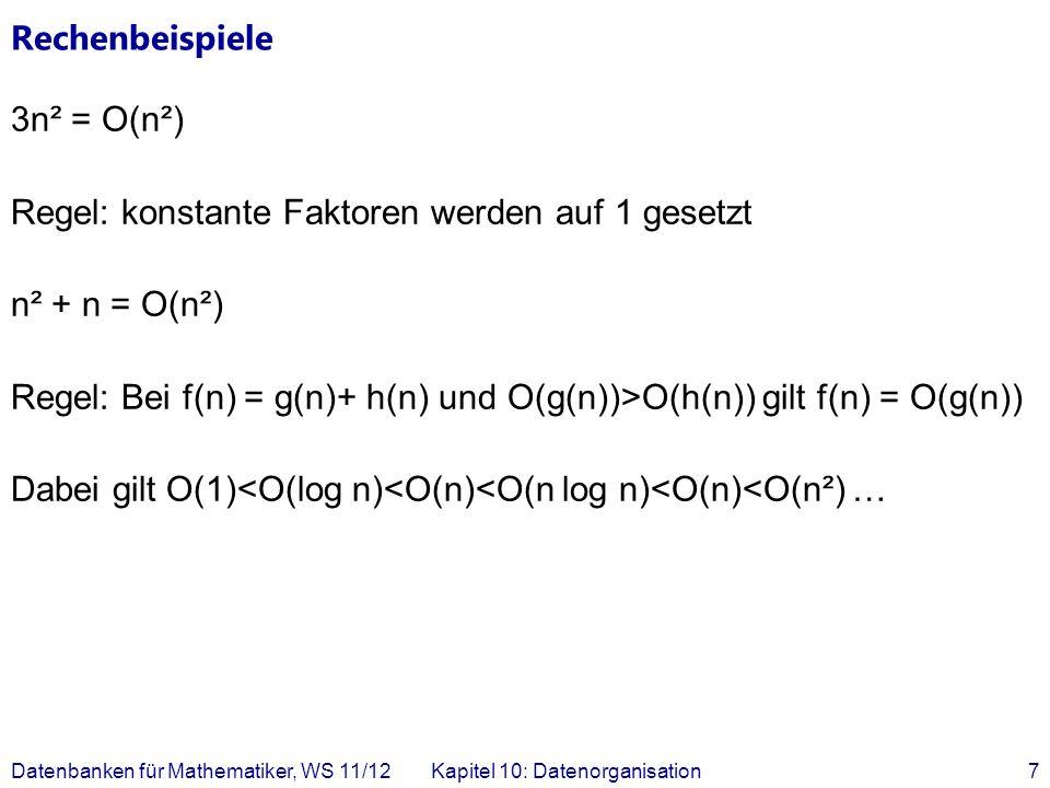 Rechenbeispiele 3n² = O(n²) Regel: konstante Faktoren werden auf 1 gesetzt n² + n = O(n²) Regel: Bei f(n) = g(n)+ h(n) und O(g(n))>O(h(n)) gilt f(n) = O(g(n)) Dabei gilt O(1)<O(log n)<O(n)<O(n log n)<O(n)<O(n²) … Datenbanken für Mathematiker, WS 11/12Kapitel 10: Datenorganisation7