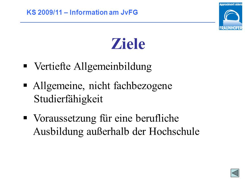 KS 2009/11 – Information am JvFG Ziele Vertiefte Allgemeinbildung Allgemeine, nicht fachbezogene Studierfähigkeit Voraussetzung für eine berufliche Ausbildung außerhalb der Hochschule
