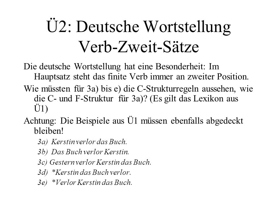 Ü2: Deutsche Wortstellung Verb-Zweit-Sätze Die deutsche Wortstellung hat eine Besonderheit: Im Hauptsatz steht das finite Verb immer an zweiter Positi