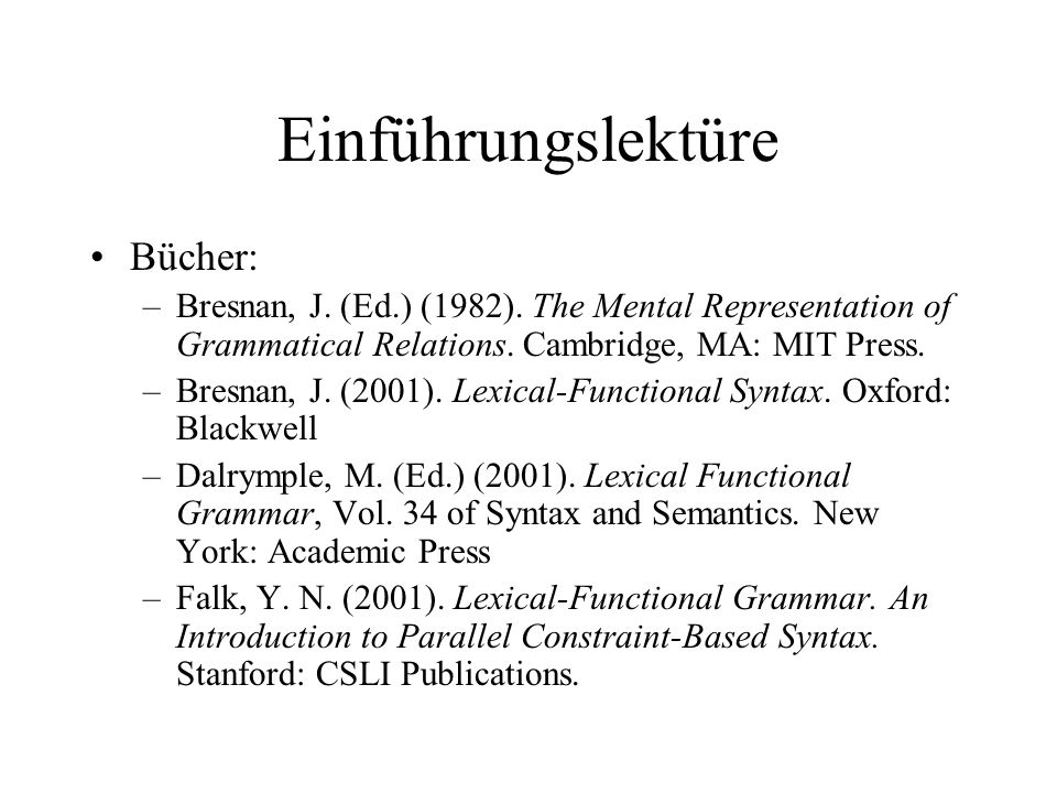 Einführungslektüre Bücher: –Bresnan, J. (Ed.) (1982). The Mental Representation of Grammatical Relations. Cambridge, MA: MIT Press. –Bresnan, J. (2001