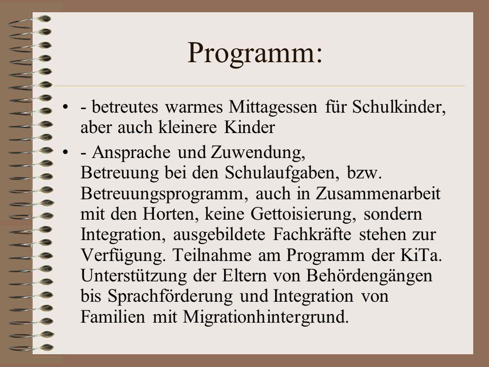 Programm: - betreutes warmes Mittagessen für Schulkinder, aber auch kleinere Kinder - Ansprache und Zuwendung, Betreuung bei den Schulaufgaben, bzw. B