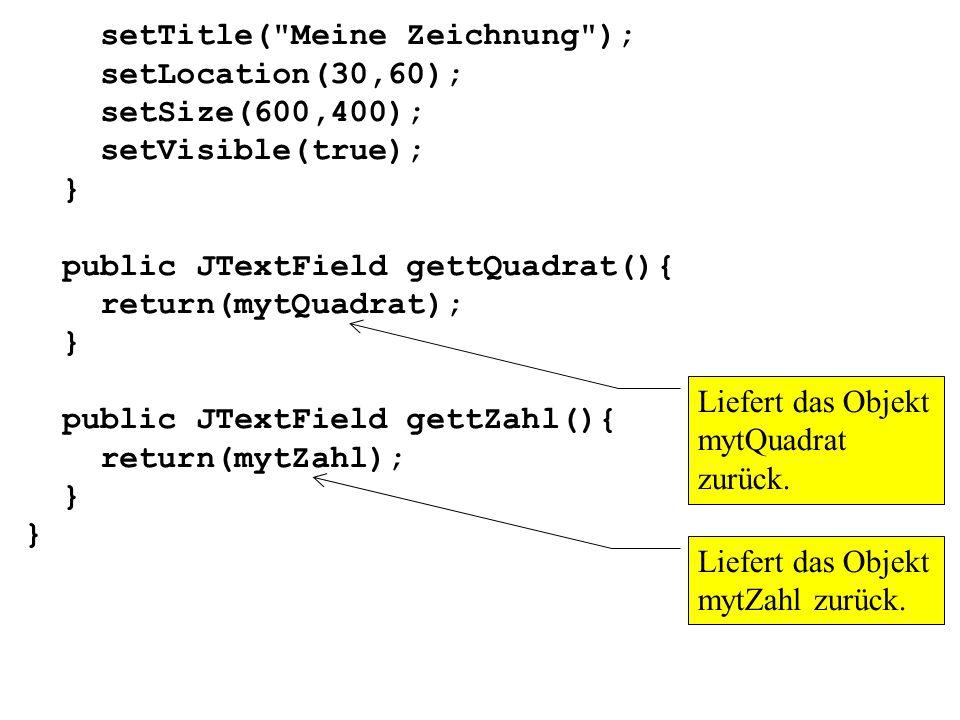 setTitle( Meine Zeichnung ); setLocation(30,60); setSize(600,400); setVisible(true); } public JTextField gettQuadrat(){ return(mytQuadrat); } public JTextField gettZahl(){ return(mytZahl); } Liefert das Objekt mytQuadrat zurück.