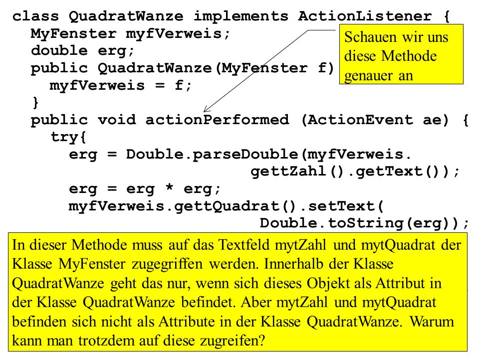 class QuadratWanze implements ActionListener { MyFenster myfVerweis; double erg; public QuadratWanze(MyFenster f) { myfVerweis = f; } public void acti