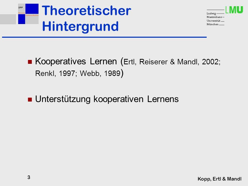 3 Kopp, Ertl & Mandl Kooperatives Lernen ( Ertl, Reiserer & Mandl, 2002; Renkl, 1997; Webb, 1989 ) Unterstützung kooperativen Lernens Theoretischer Hintergrund