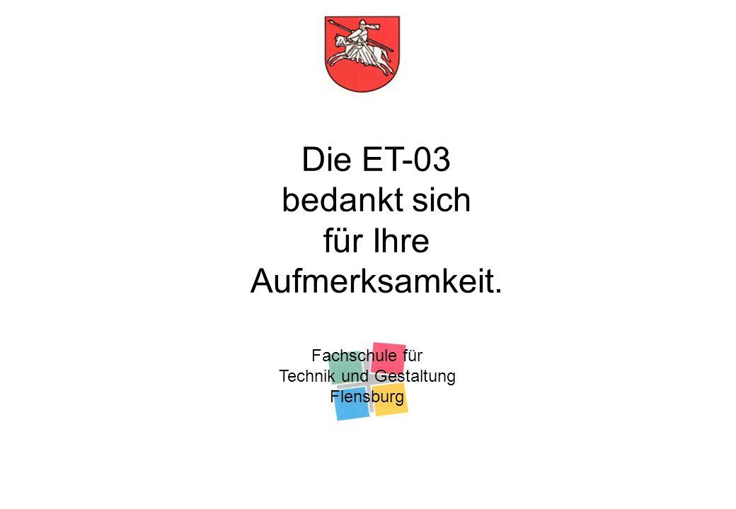Fachschule für Technik und Gestaltung Flensburg Die ET-03 bedankt sich für Ihre Aufmerksamkeit.
