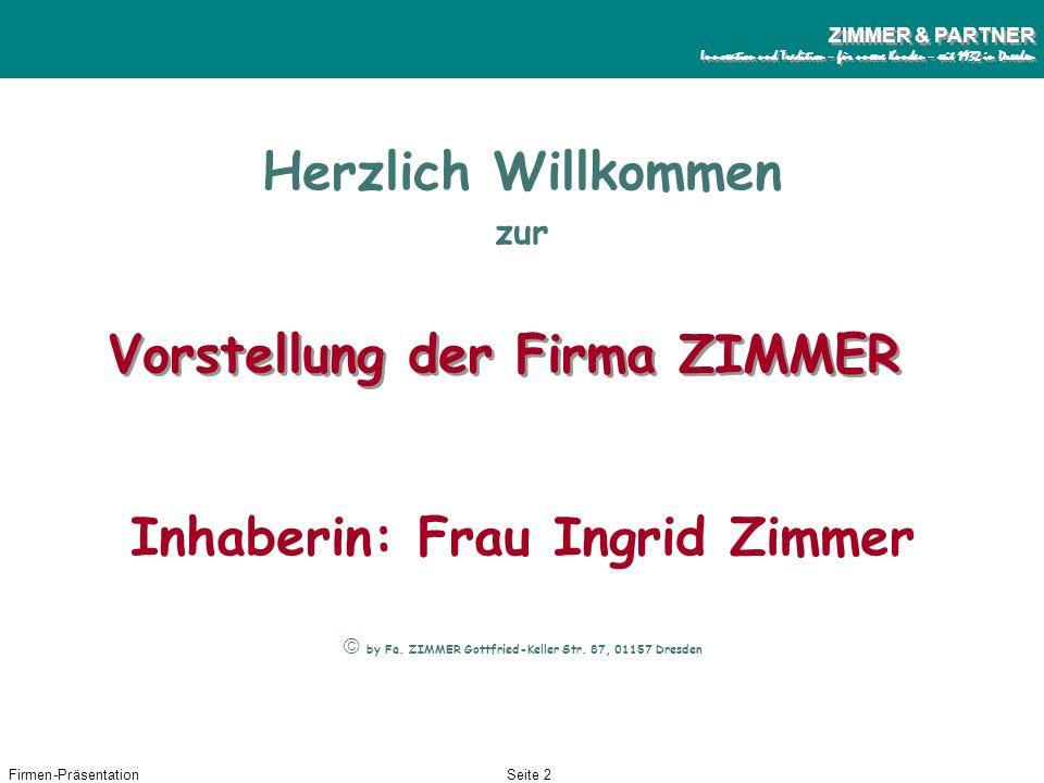 Firmen-PräsentationSeite 2 ZIMMER & PARTNER Innovation und Tradition – für unsere Kunden – seit 1932 in Dresden ZIMMER & PARTNER Innovation und Tradition – für unsere Kunden – seit 1932 in Dresden Vorstellung der Firma ZIMMER Herzlich Willkommen zur by Fa.