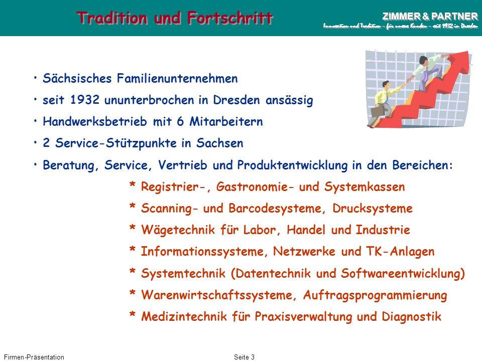 Firmen-PräsentationSeite 13 ZIMMER & PARTNER Innovation und Tradition – für unsere Kunden – seit 1932 in Dresden ZIMMER & PARTNER Innovation und Tradition – für unsere Kunden – seit 1932 in Dresden EURO Alle von der Firma ZIMMER angebotenen Kassen, Waagen und Softwareprodukte für den Bereich Handel und Dienstleistungen sind seit 1999 EURO-fähig.