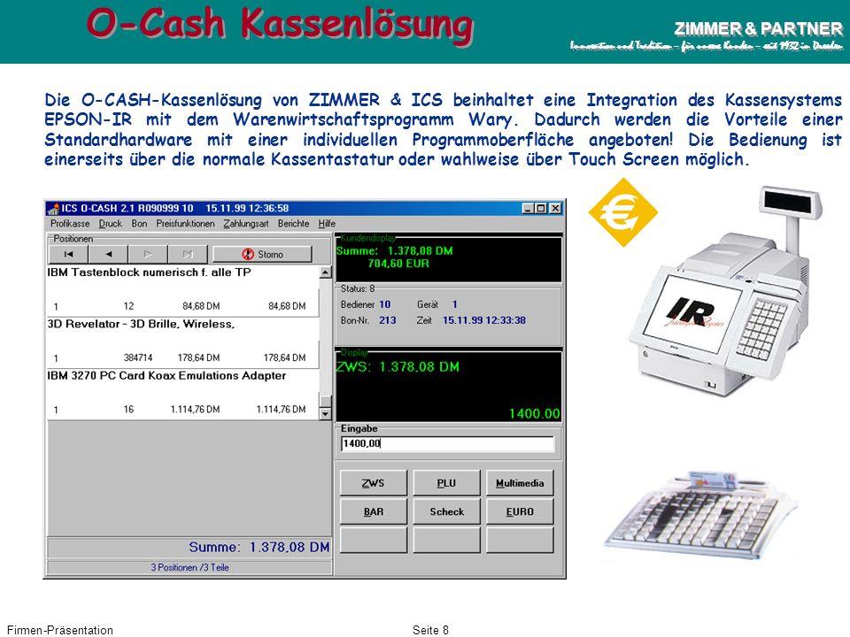 Firmen-PräsentationSeite 8 ZIMMER & PARTNER Innovation und Tradition – für unsere Kunden – seit 1932 in Dresden ZIMMER & PARTNER Innovation und Tradition – für unsere Kunden – seit 1932 in Dresden O-Cash Kassenlösung Die O-CASH-Kassenlösung von ZIMMER & ICS beinhaltet eine Integration des Kassensystems EPSON-IR mit dem Warenwirtschaftsprogramm Wary.