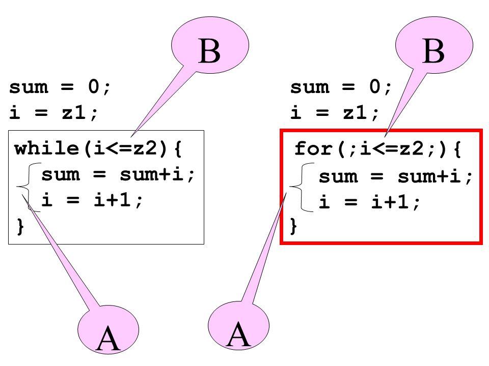 while(i<=z2){ sum = sum+i; i = i+1; } } sum = 0; i = z1; sum = 0; i = z1; BB A A for(;i<=z2;){ sum = sum+i; i = i+1;