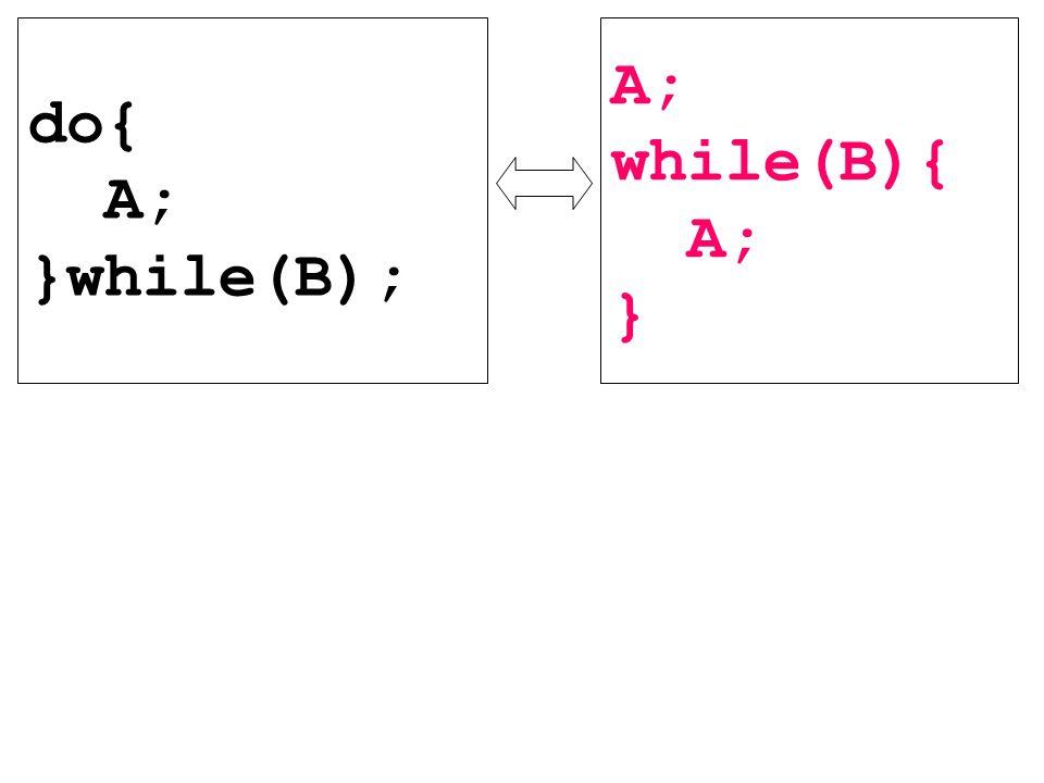 A; while(B){ A; } do{ A; }while(B);
