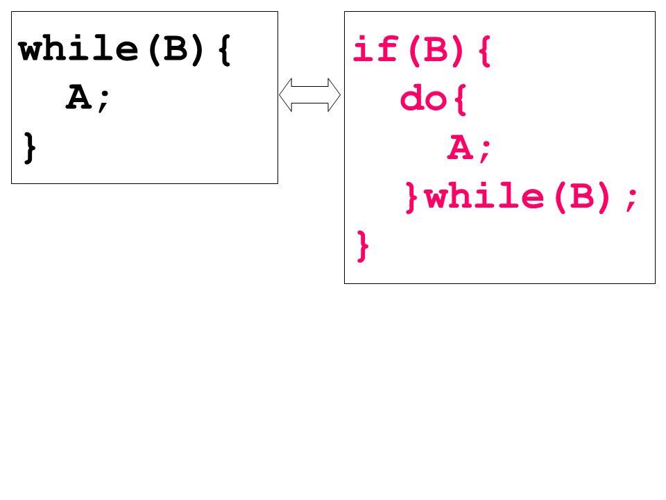 while(B){ A; } if(B){ do{ A; }while(B); }
