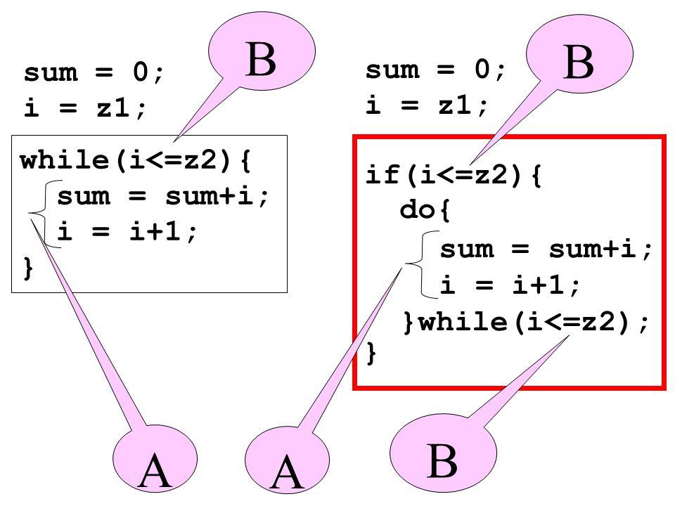 while(i<=z2){ sum = sum+i; i = i+1; } sum = 0; i = z1; } sum = 0; i = z1; B A sum = sum+i; i = i+1; if(i<=z2){ }while(i<=z2); do{ B A B