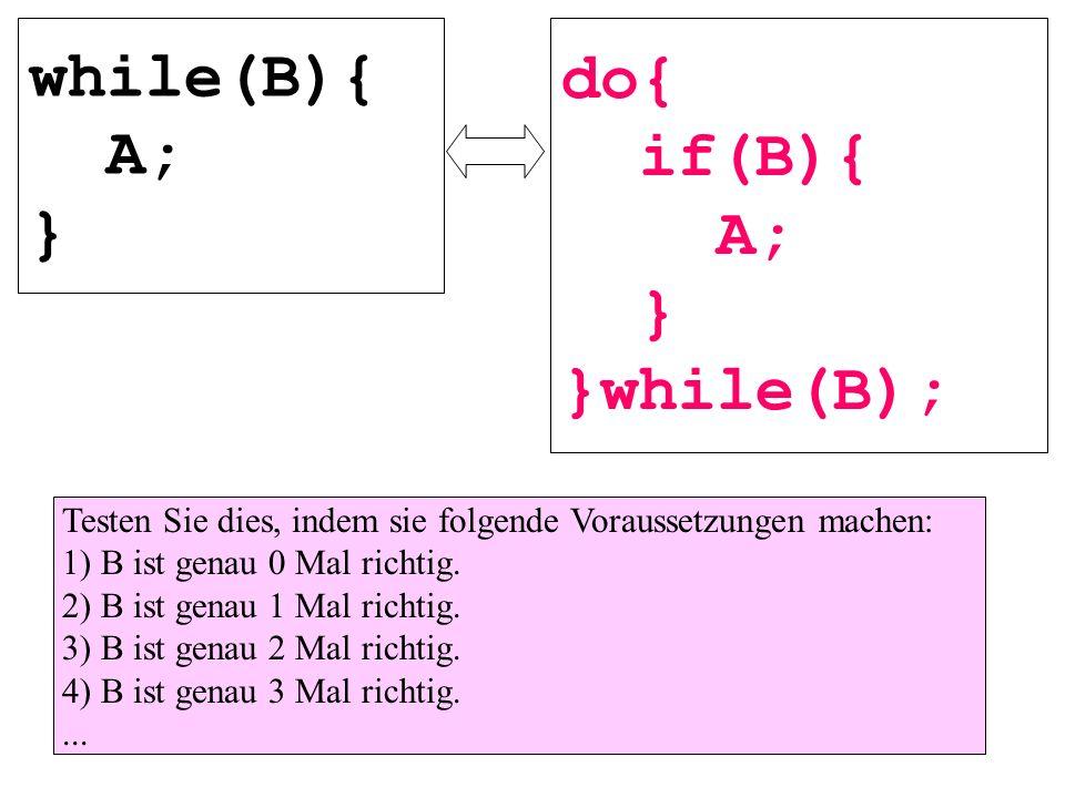 while(B){ A; } do{ if(B){ A; } }while(B); Testen Sie dies, indem sie folgende Voraussetzungen machen: 1) B ist genau 0 Mal richtig. 2) B ist genau 1 M