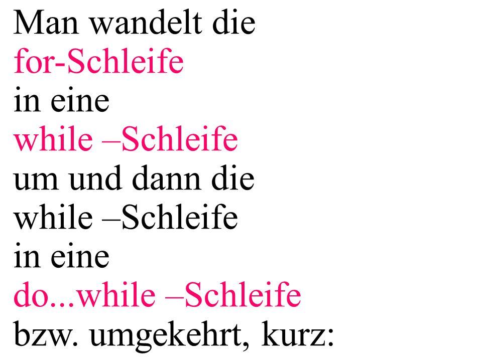 Man wandelt die for-Schleife in eine while –Schleife um und dann die while –Schleife in eine do...while –Schleife bzw. umgekehrt, kurz: