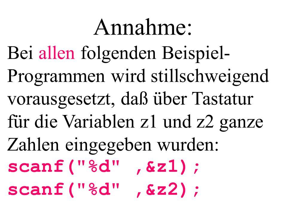 Annahme: Bei allen folgenden Beispiel- Programmen wird stillschweigend vorausgesetzt, daß über Tastatur für die Variablen z1 und z2 ganze Zahlen einge