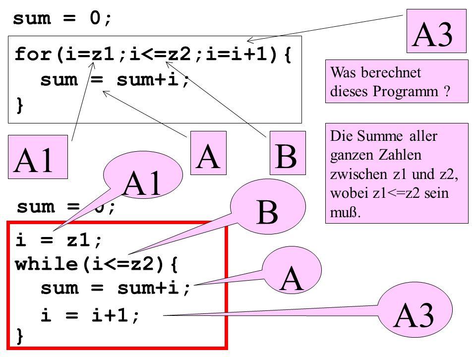 for(i=z1;i<=z2;i=i+1){ sum = sum+i; } sum = 0; } B A1 A3 A A1 B A A3 Was berechnet dieses Programm ? Die Summe aller ganzen Zahlen zwischen z1 und z2,