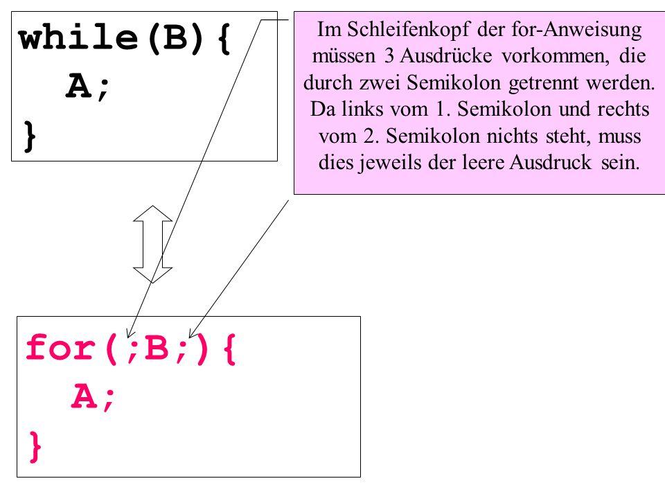 while(B){ A; } for(;B;){ A; } Im Schleifenkopf der for-Anweisung müssen 3 Ausdrücke vorkommen, die durch zwei Semikolon getrennt werden. Da links vom