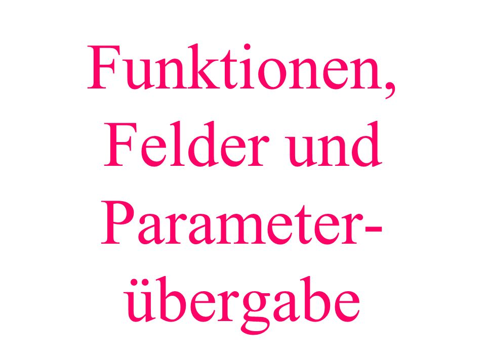 Funktionen, Felder und Parameter- übergabe