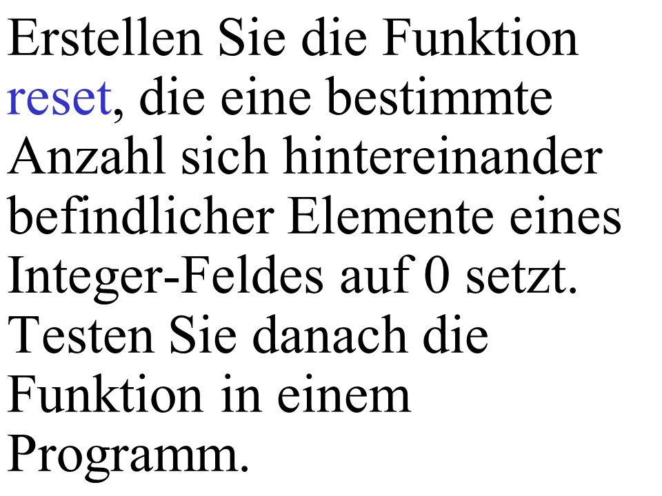 Erstellen Sie die Funktion reset, die eine bestimmte Anzahl sich hintereinander befindlicher Elemente eines Integer-Feldes auf 0 setzt. Testen Sie dan