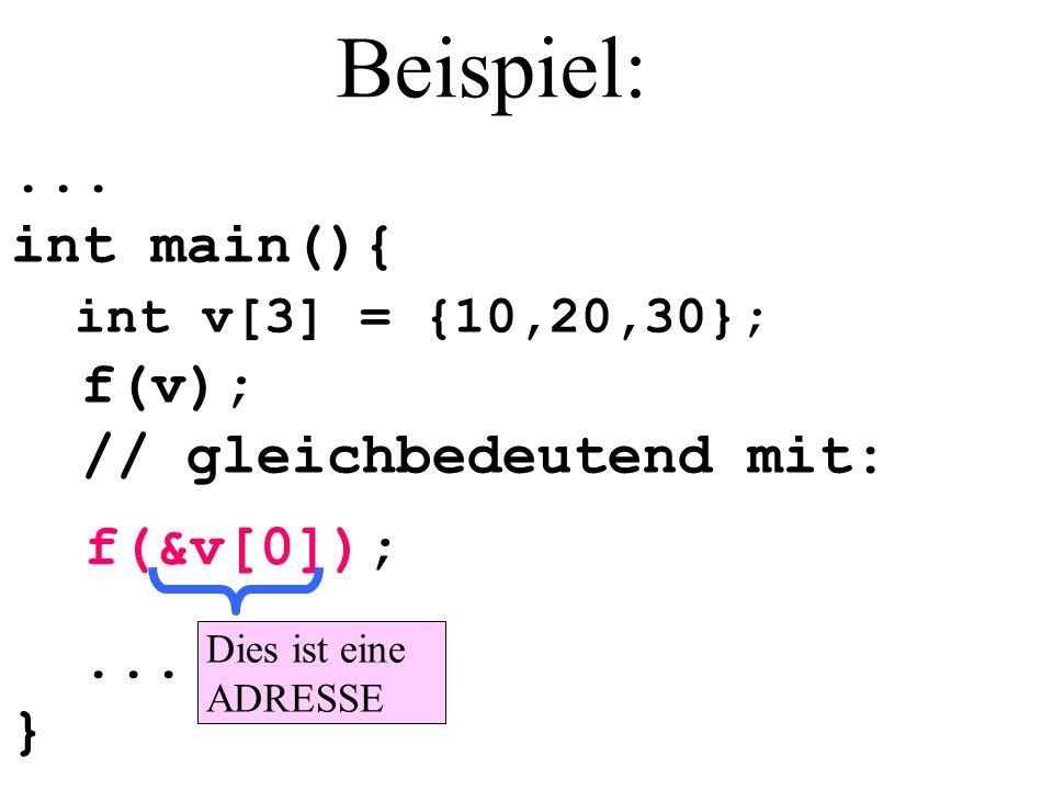 Beispiel:... int main(){ int v[3] = {10,20,30}; f(v); // gleichbedeutend mit: f(&v[0]);... } Dies ist eine ADRESSE