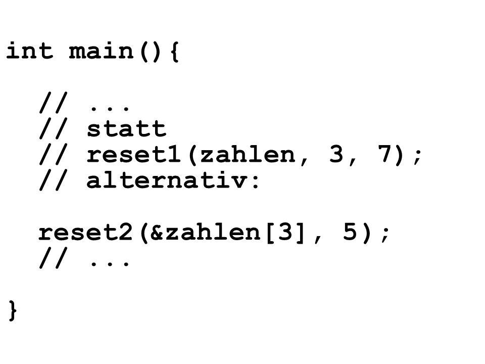 int main(){ //... // statt // reset1(zahlen, 3, 7); // alternativ: reset2( ); //... } &zahlen[3], 5
