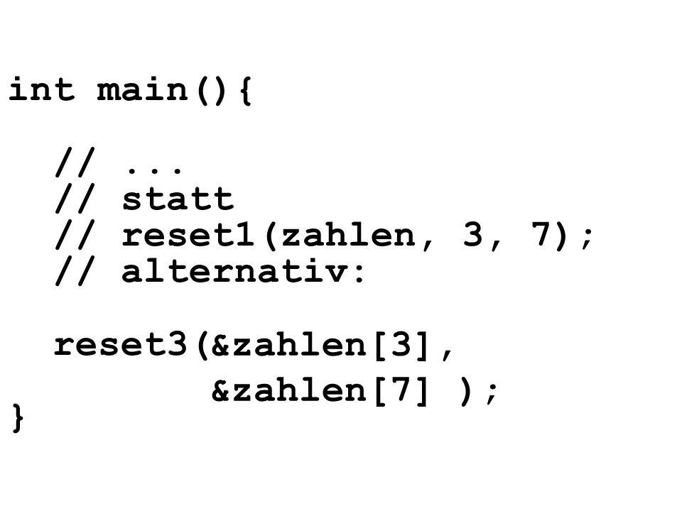 int main(){ //... // statt // reset1(zahlen, 3, 7); // alternativ: reset3( } &zahlen[3], &zahlen[7] );